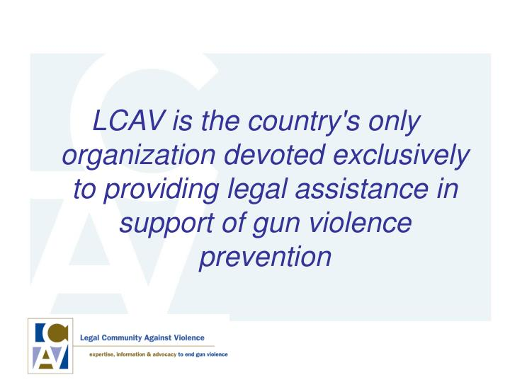 LCAV is the country's only organization devoted exclusively to providing legal assistance in support of gun violence prevention