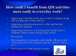 how could i benefit from qm activities more easily in everyday work