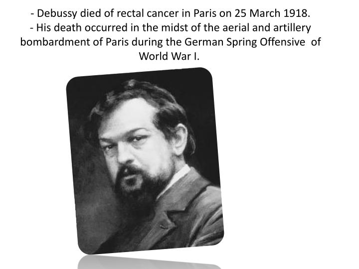 - Debussy died of rectal cancer in Paris on 25 March 1918.