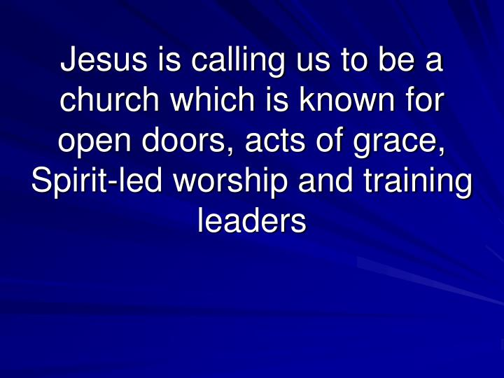Jesus is calling us to be a church which is known for open doors, acts of grace, Spirit-led worship and training leaders