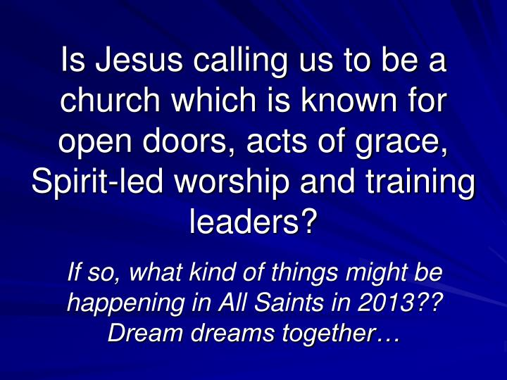Is Jesus calling us to be a church which is known for open doors, acts of grace, Spirit-led worship and training leaders?
