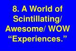 8 a world of scintillating awesome wow experiences