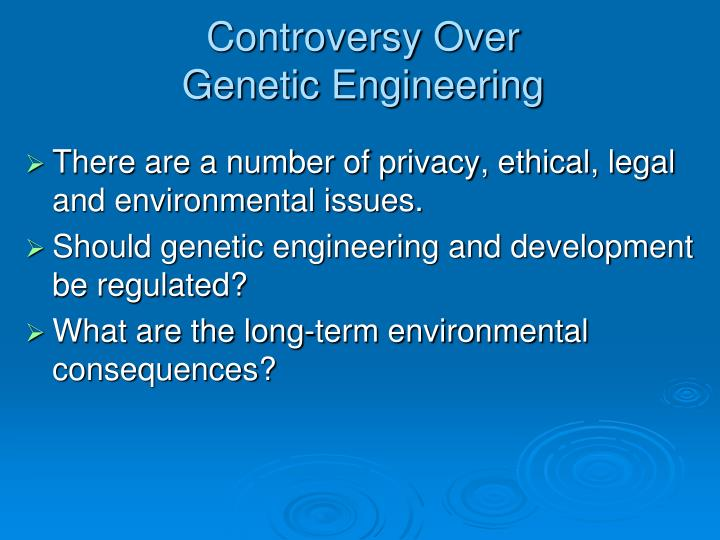 dangers and consequences of genetic engineering Applications of genetic engineering in medicine: 1)treatment: genetically engineered bacteria can produce growth hormone for human use 40  there are scientists who believe that genetically modified genes can have an irreversible effects and associated consequences  genetic.