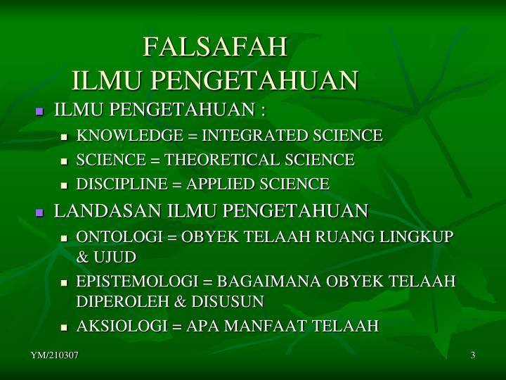 falsafah ilmu Filsafat ilmu merupakan cabang pengetahuan filsafat yang menelaah sistematis mengenai sifat dasar ilmu, metode-metodenya, konsep-konsepnya dan praanggapan.