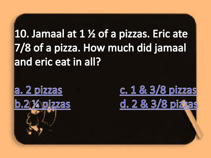 10. Jamaal at 1 ½ of a pizzas. Eric ate 7/8 of a pizza. How much did jamaal and eric eat in all?
