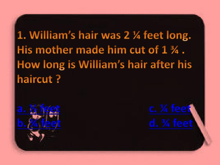 1. William's hair was 2 ¼ feet long. His mother made him cut of 1 ¾ . How long is William's ha...