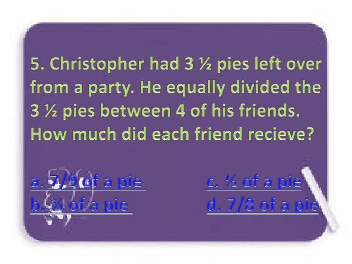 5. Christopher had 3 ½ pies left over from a party. He equally divided the 3 ½ pies between 4 of his friends. How much did each friend recieve?