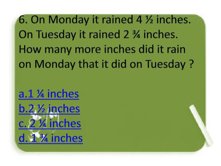 6. On Monday it rained 4 ½ inches. On Tuesday it rained 2 ¾ inches. How many more inches did it rain on Monday that it did on Tuesday ?