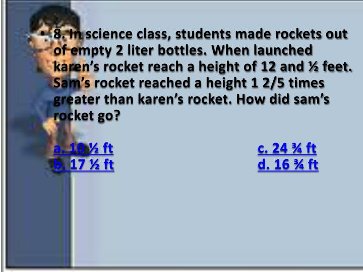 8. In science class, students made rockets out of empty 2 liter bottles. When launched karen's rocket reach a height of 12 and ½ feet. Sam's rocket reached a height 1 2/5 times greater than karen's rocket. How did sam's rocket go?