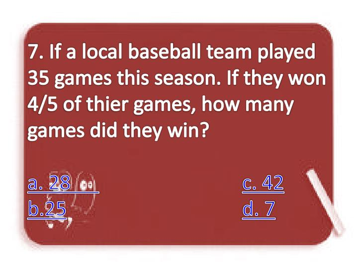7. If a local baseball team played 35 games this season. If they won 4/5 of thier games, how many games did they win?