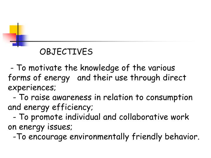 - To motivate the knowledge of the various forms of energy   and their use through direct experien...