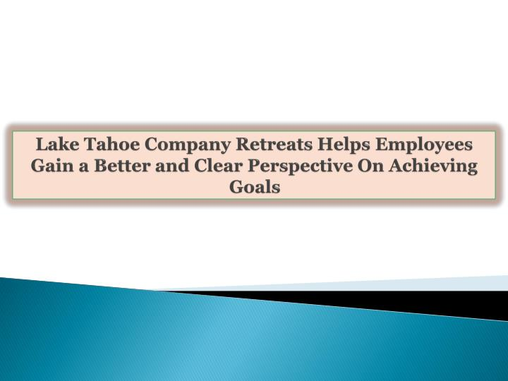 lake tahoe company retreats helps employees gain a better and clear perspective on achieving goals n.
