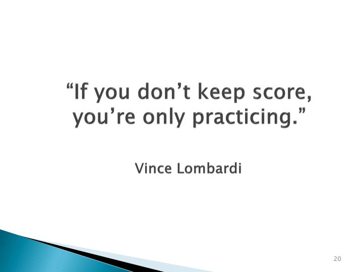 """""""If you don't keep score, you're only practicing."""""""