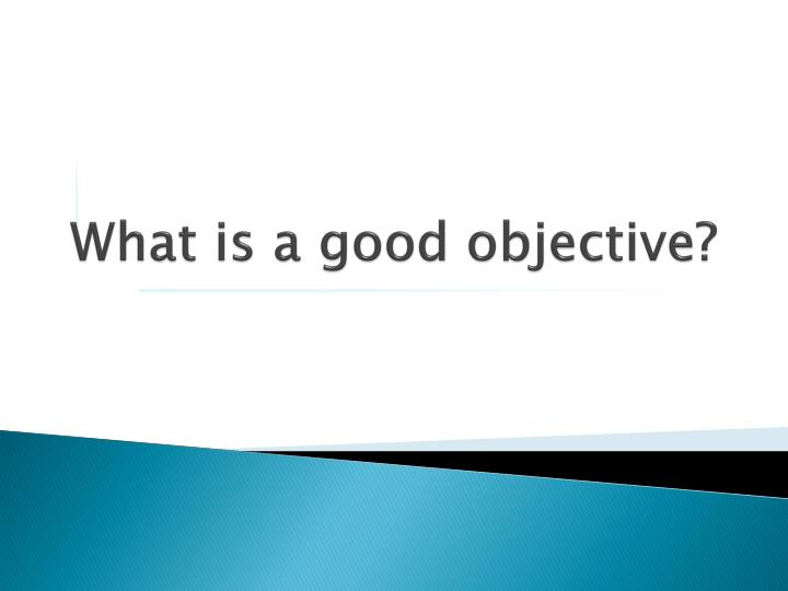 What is a good objective?