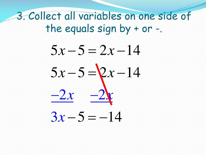 3. Collect all variables on one side of the equals sign by + or -.