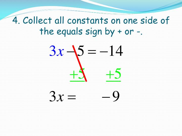 4. Collect all constants on one side of the equals sign by + or -.