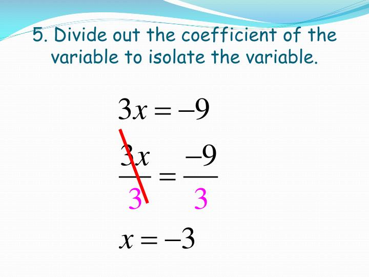 5. Divide out the coefficient of the variable to isolate the variable.