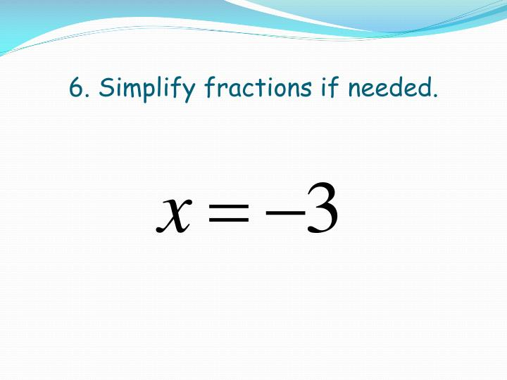 6. Simplify fractions if needed.