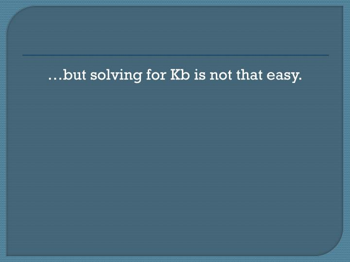 …but solving for Kb is not that easy.