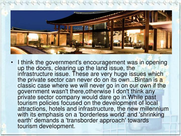 I think the government's encouragement was in opening up the doors, clearing up the land issue, the infrastructure issue. These are very huge issues which the private sector can never do on its own...Bintan is a classic case where we will never go in on our own if the government wasn't there,otherwise I don't think any private sector company would dare go in.While past tourism policies focused on the development of local attractions, hotels and infrastructure, the new millennium with its emphasis on a 'borderless world' and 'shrinking earth' demands a 'transborder approach' towards tourism development.