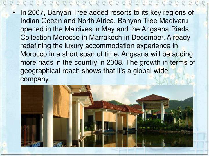In 2007, Banyan Tree added resorts to its key regions of Indian Ocean and North Africa. Banyan Tree Madivaru opened in the Maldives in May and the Angsana Riads Collection Morocco in Marrakech in December. Already redefining the luxury accommodation experience in Morocco in a short span of time, Angsana will be adding more riads in the country in 2008. The growth in terms of geographical reach shows that it's a global wide company.