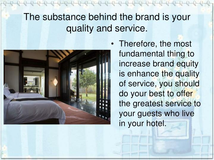 The substance behind the brand is your quality and service.