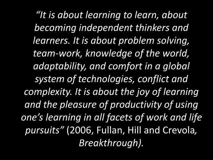 """It is about learning to learn, about becoming independent thinkers and learners. It is about problem solving, team-work, knowledge of the world, adaptability, and comfort in a global system of technologies, conflict and complexity. It is about the joy of learning and the pleasure of productivity of using one's learning in all facets of work and life pursuits"""