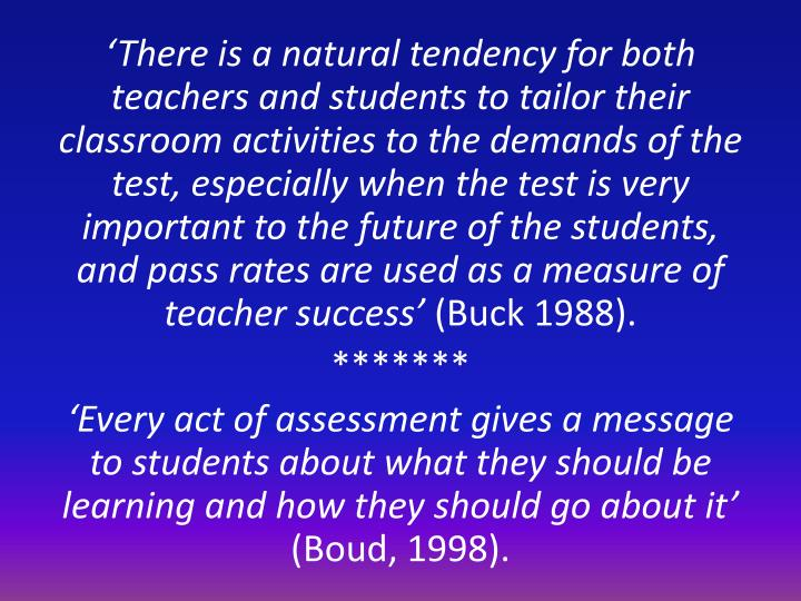 'There is a natural tendency for both teachers and students to tailor their classroom activities to the demands of the test, especially when the test is very important to the future of the students, and pass rates are used as a measure of teacher success'