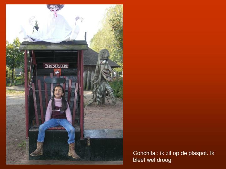Conchita : ik zit op de plaspot. Ik bleef wel droog.