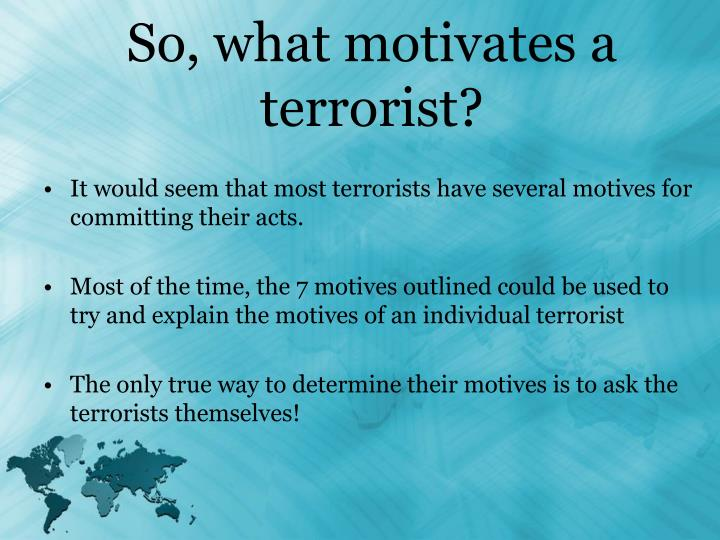 what motivates terrorists Terrorists often justify their bloody acts on the basis of perceived social, economic and political unfairness or they take inspiration from religious beliefs or spiritual principles.