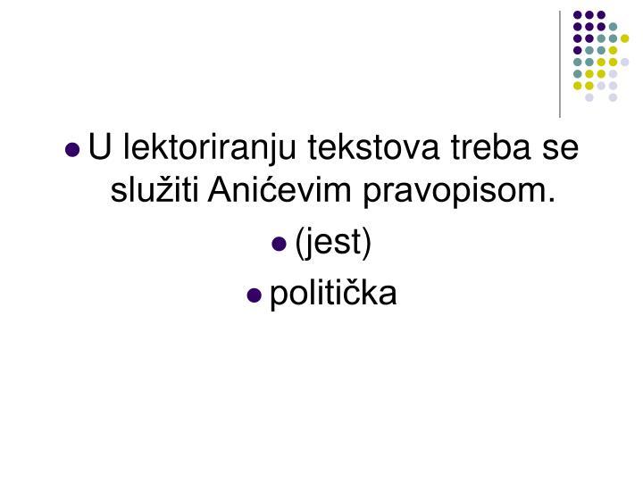 U lektoriranju tekstova treba se služiti Anićevim pravopisom.