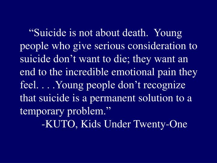 """""""Suicide is not about death.  Young people who give serious consideration to suicide don't want to die; they want an end to the incredible emotional pain they feel. . . .Young people don't recognize that suicide is a permanent solution to a temporary problem."""""""