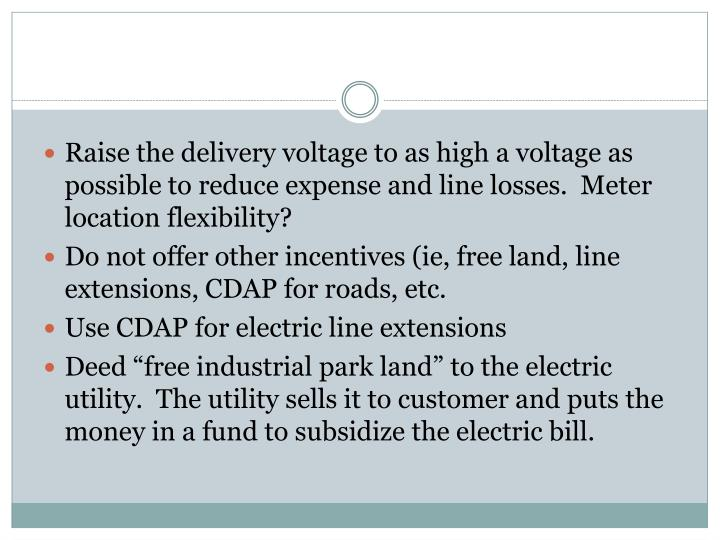 Raise the delivery voltage to as high a voltage as possible to reduce expense and line losses.  Meter location flexibility?
