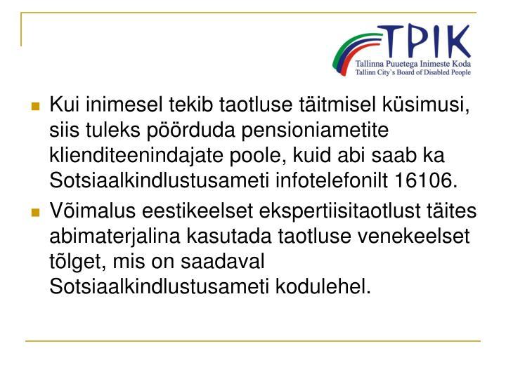 Kui inimesel tekib taotluse täitmisel küsimusi, siis tuleks pöörduda pensioniametite klienditeenindajate poole, kuid abi saab ka Sotsiaalkindlustusameti infotelefonilt 16106.