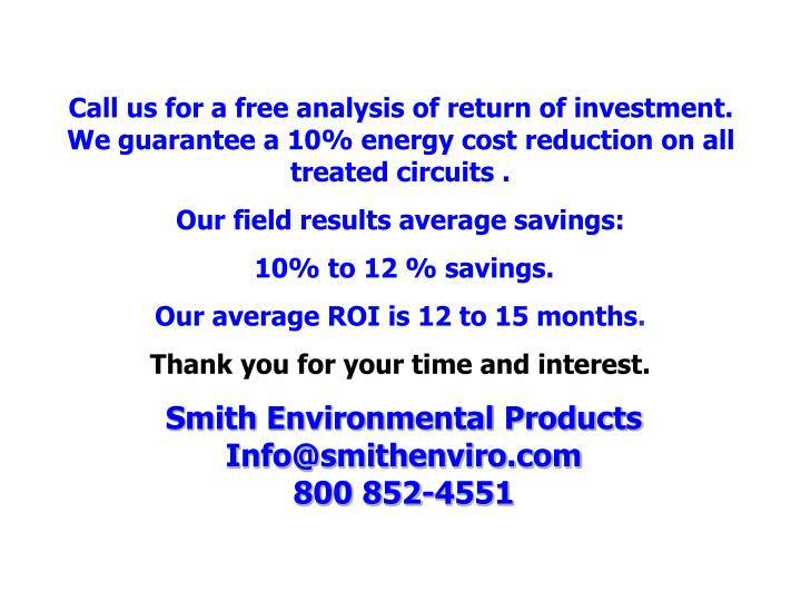 Call us for a free analysis of return of investment. We guarantee a 10% energy cost reduction on all treated circuits .