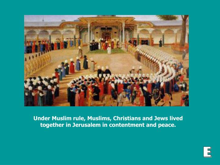 Under Muslim rule, Muslims, Christians and Jews lived together in Jerusalem in contentment and peace.