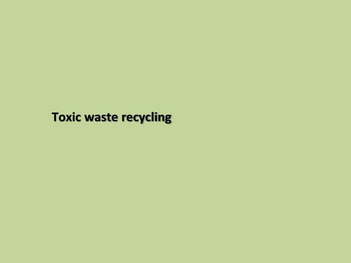 Toxic waste recycling