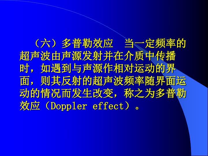 (六)多普勒效应  当一定频率的超声波由声源发射并在介质中传播时,如遇到与声源作相对运动的界面,则其反射的超声波频率随界面运动的情况而发生改变,称之为多普勒效应(