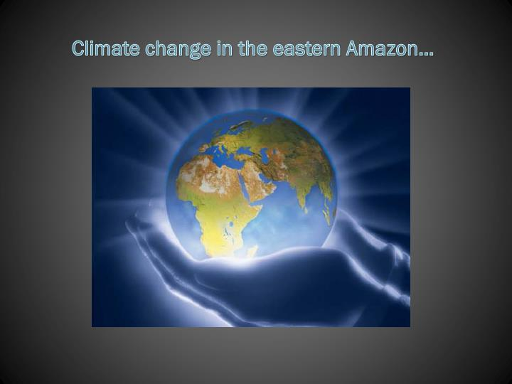 Climate change in the eastern Amazon…
