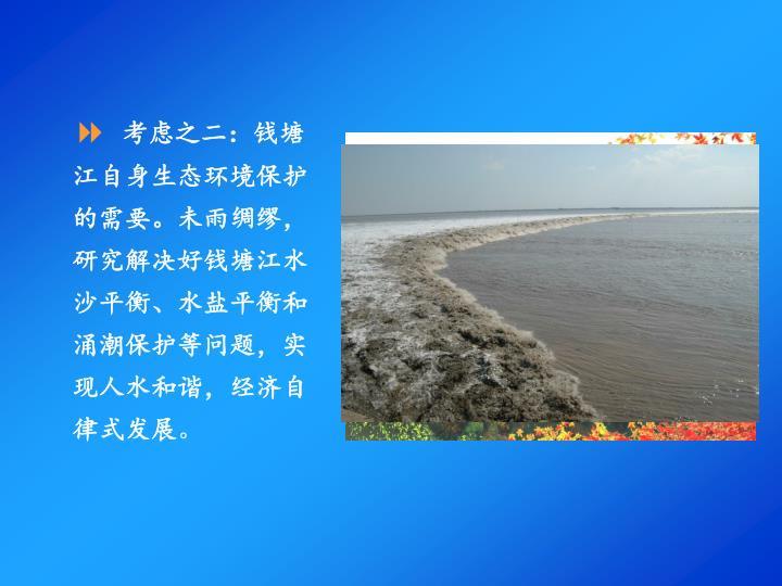 考虑之二:钱塘江自身生态环境保护的需要。未雨绸缪,研究解决好钱塘江水沙平衡、水盐平衡和涌潮保护等问题,实现人水和谐,经济自律式发展