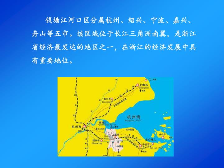 钱塘江河口区分属杭州、绍兴、宁波、嘉兴、舟山等五市。该区域位于长江三角洲南翼,是浙江省经济最发达的地区之一,在浙江的经济发展中具有重要地位。