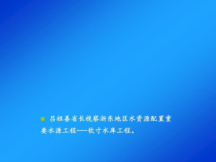 吕祖善省长视察浙东地区水资源配置重要水源工程