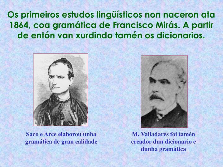 Os primeiros estudos lingüísticos non naceron ata 1864, coa gramática de Francisco Mirás. A partir de entón van xurdindo tamén os dicionarios.