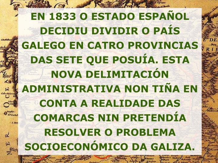 EN 1833 O ESTADO ESPAÑOL DECIDIU DIVIDIR O PAÍS GALEGO EN CATRO PROVINCIAS DAS SETE QUE POSUÍA. ESTA NOVA DELIMITACIÓN ADMINISTRATIVA NON TIÑA EN CONTA A REALIDADE DAS COMARCAS NIN PRETENDÍA RESOLVER O PROBLEMA SOCIOECONÓMICO DA GALIZA.
