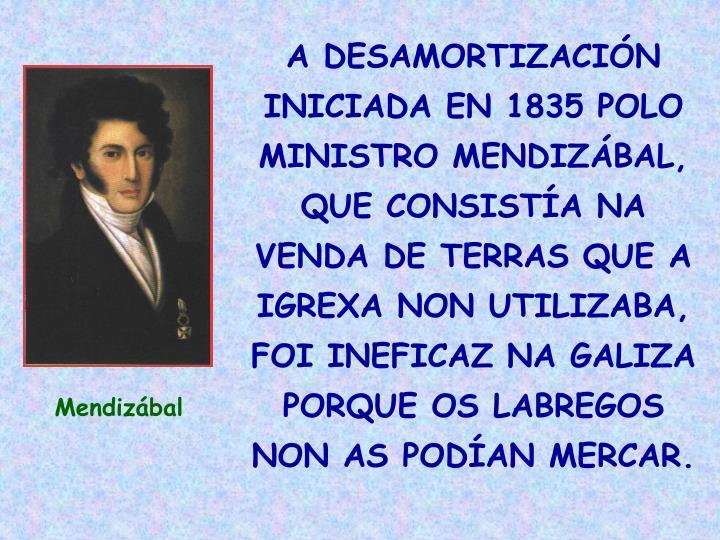 A DESAMORTIZACIÓN INICIADA EN 1835 POLO MINISTRO MENDIZÁBAL, QUE CONSISTÍA NA VENDA DE TERRAS QUE A IGREXA NON UTILIZABA, FOI INEFICAZ NA GALIZA PORQUE OS LABREGOS NON AS PODÍAN MERCAR.