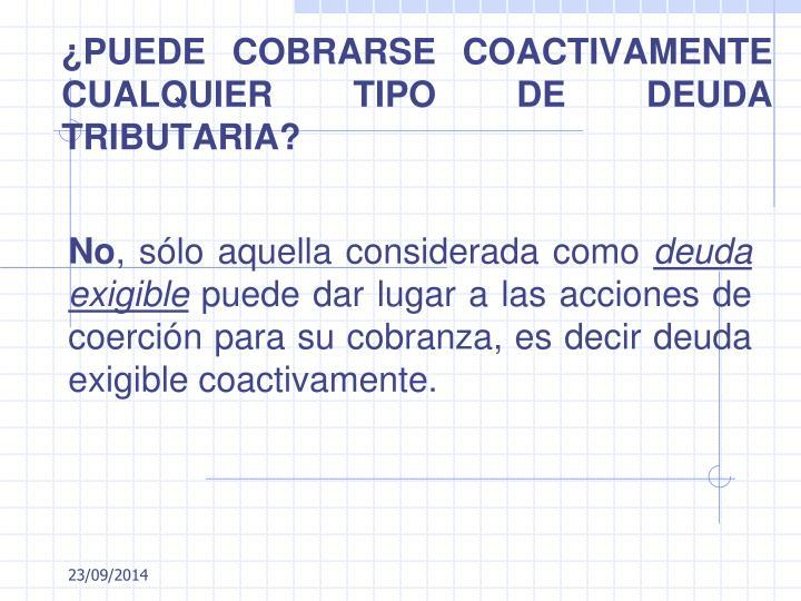¿PUEDE COBRARSE COACTIVAMENTE CUALQUIER TIPO DE DEUDA TRIBUTARIA?