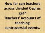 how far can teachers across divided cyprus get teachers accounts of teaching controversial events