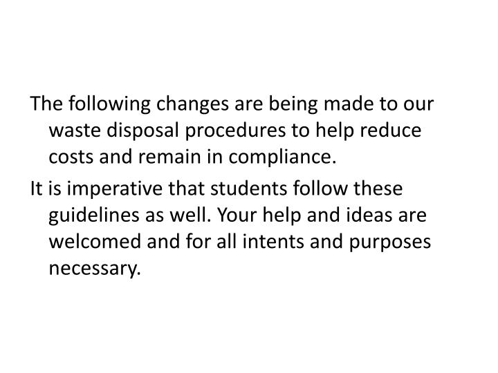The following changes are being made to our waste disposal procedures to help reduce costs and remai...