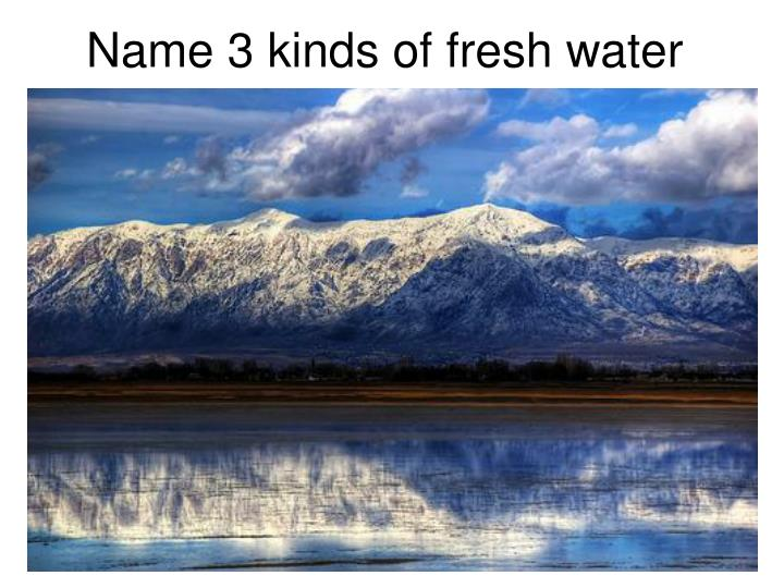 Name 3 kinds of fresh water