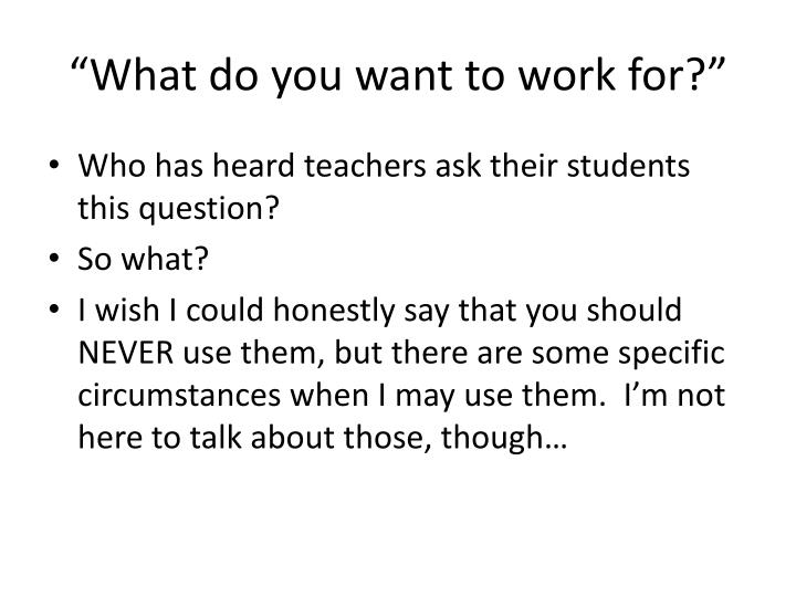 What do you want to work for